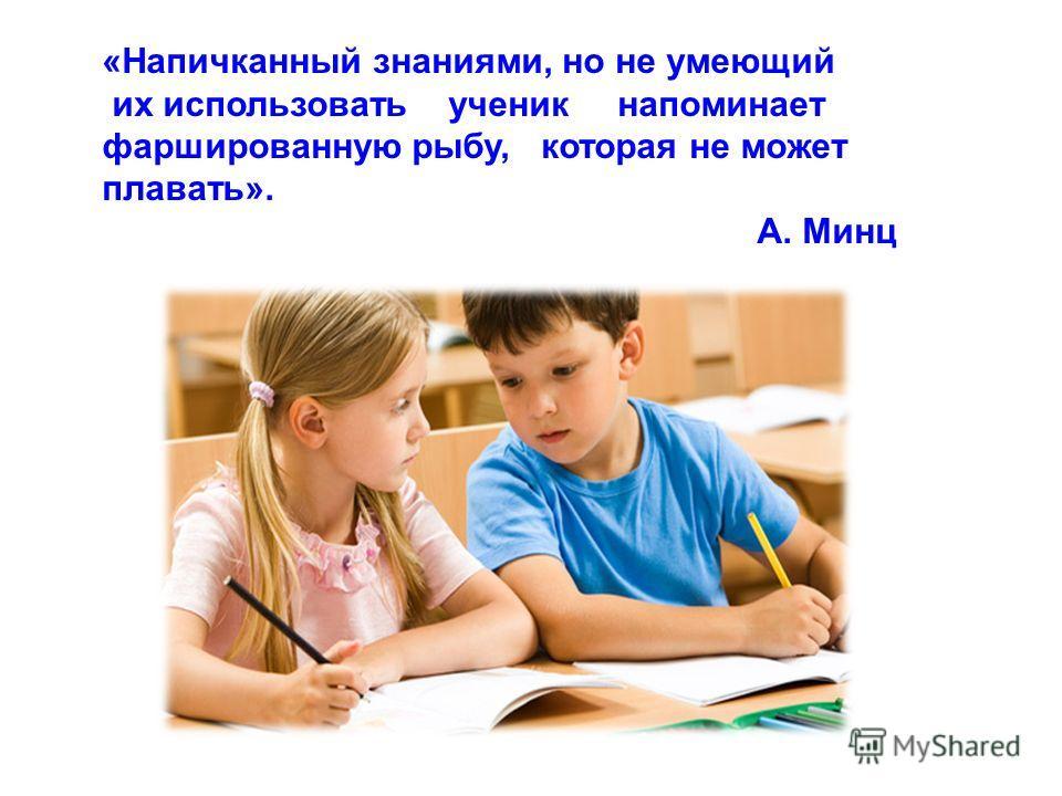 «Напичканный знаниями, но не умеющий их использовать ученик напоминает фаршированную рыбу, которая не может плавать». А. Минц