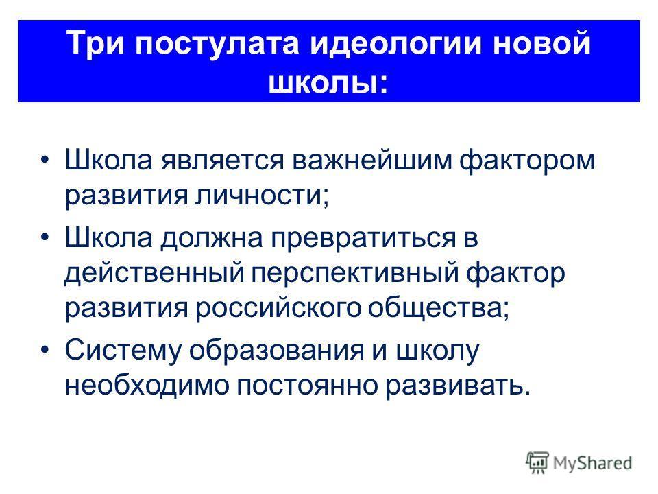 Три постулата идеологии новой школы: Школа является важнейшим фактором развития личности; Школа должна превратиться в действенный перспективный фактор развития российского общества; Систему образования и школу необходимо постоянно развивать.