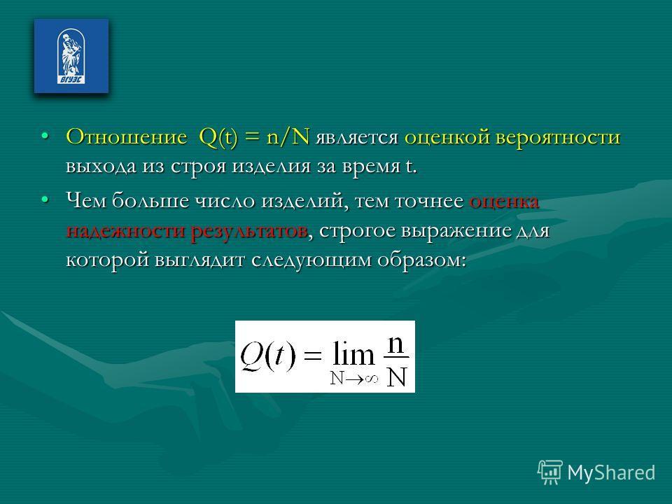 Отношение Q(t) = n/N является оценкой вероятности выхода из строя изделия за время t.Отношение Q(t) = n/N является оценкой вероятности выхода из строя изделия за время t. Чем больше число изделий, тем точнее оценка надежности результатов, строгое выр