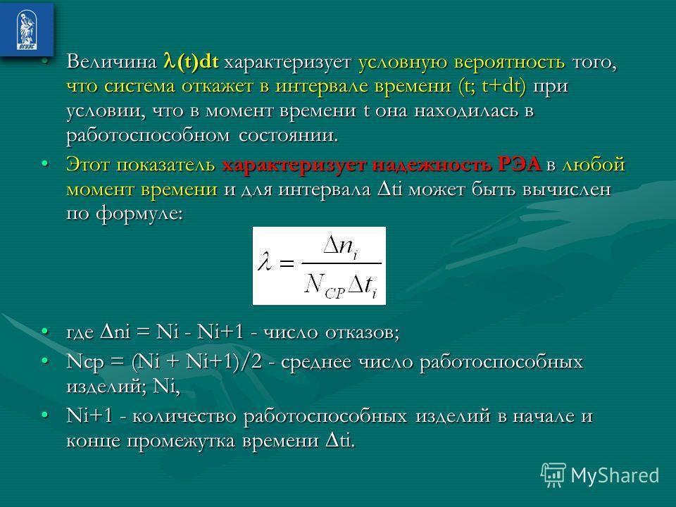 Величина (t)dt характеризует условную вероятность того, что система откажет в интервале времени (t; t+dt) при условии, что в момент времени t она находилась в работоспособном состоянии.Величина (t)dt характеризует условную вероятность того, что систе