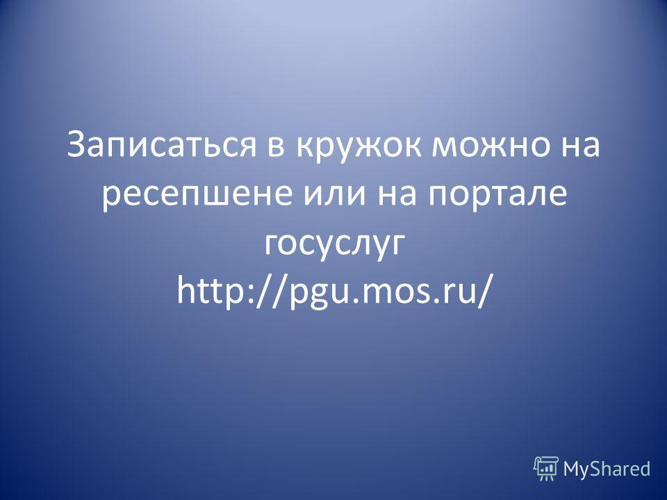 Записаться в кружок можно на ресепшене или на портале госуслуг http://pgu.mos.ru/