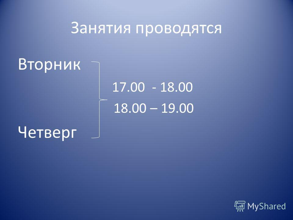 Занятия проводятся Вторник 17.00 - 18.00 18.00 – 19.00 Четверг