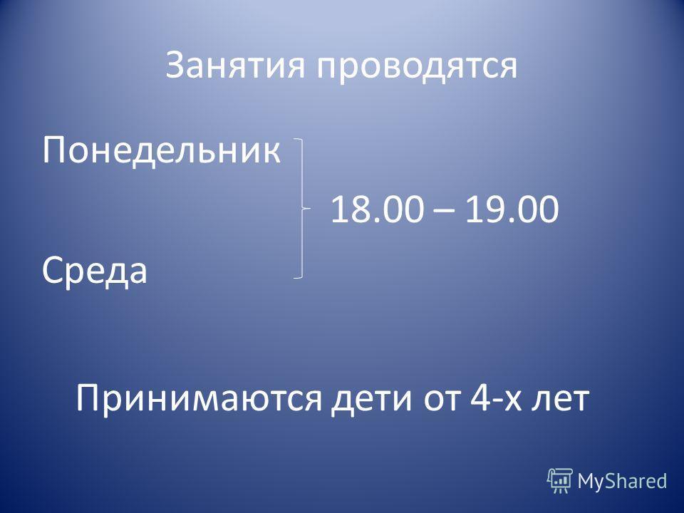 Занятия проводятся Понедельник 18.00 – 19.00 Среда Принимаются дети от 4-х лет