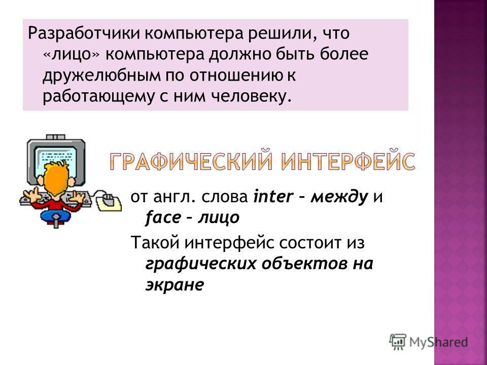 Разработчики компьютера решили, что «лицо» компьютера должно быть более дружелюбным по отношению к работающему с ним человеку. от англ. слова inter – между и face – лицо Такой интерфейс состоит из графических объектов на экране