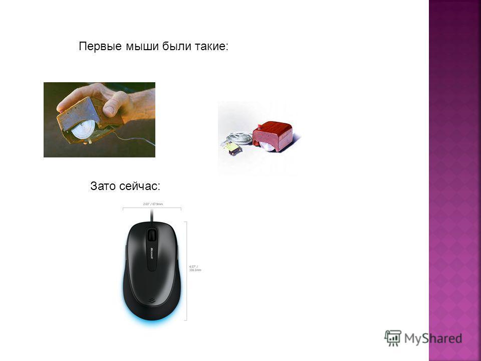 Первые мыши были такие: Зато сейчас: