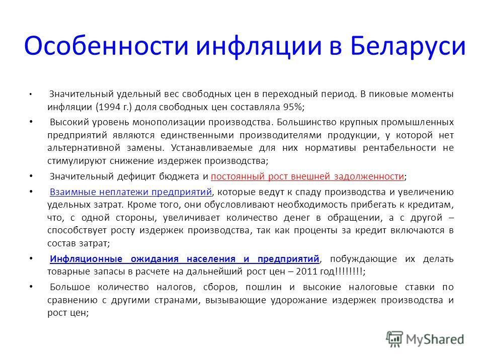 Особенности инфляции в Беларуси Значительный удельный вес свободных цен в переходный период. В пиковые моменты инфляции (1994 г.) доля свободных цен составляла 95%; Высокий уровень монополизации производства. Большинство крупных промышленных предприя