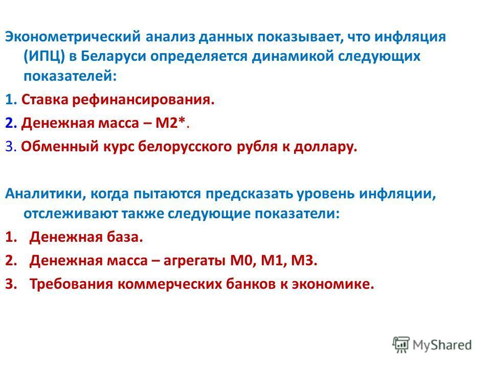 Эконометрический анализ данных показывает, что инфляция (ИПЦ) в Беларуси определяется динамикой следующих показателей: 1. Ставка рефинансирования. 2. Денежная масса – М2*. 3. Обменный курс белорусского рубля к доллару. Аналитики, когда пытаются предс