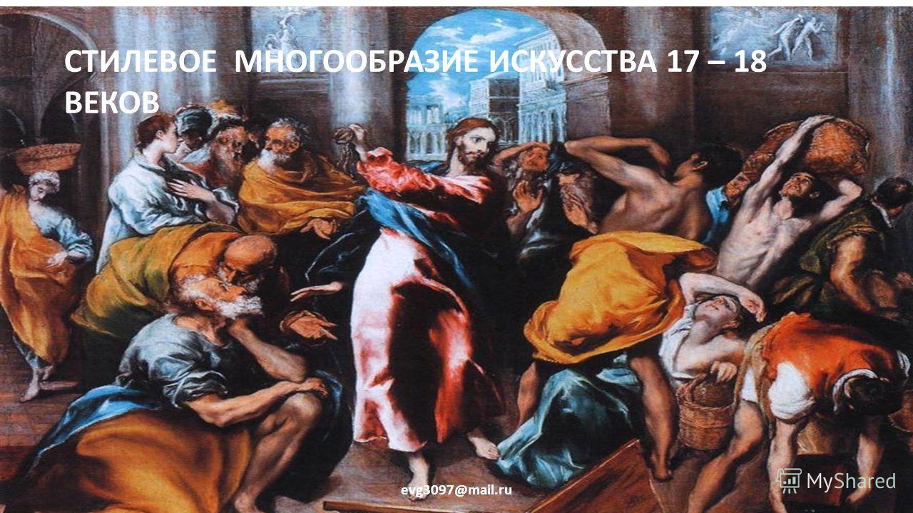 СТИЛЕВОЕ МНОГООБРАЗИЕ ИСКУССТВА 17 – 18 ВЕКОВ evg3097@mail.ru