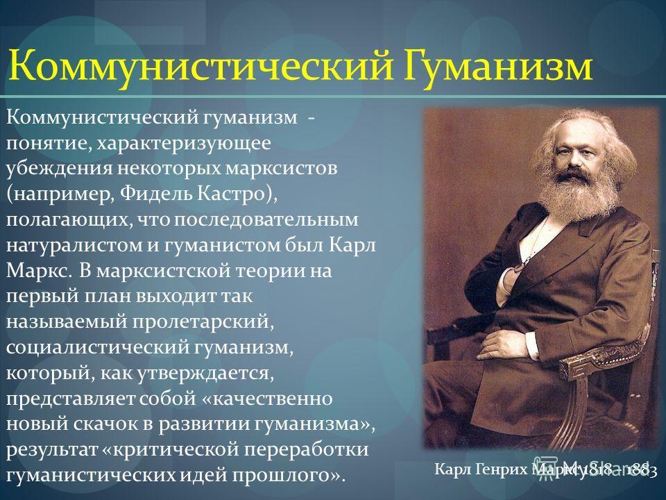 Коммунистический Гуманизм Коммунистический гуманизм - понятие, характеризующее убеждения некоторых марксистов (например, Фидель Кастро), полагающих, что последовательным натуралистом и гуманистом был Карл Маркс. В марксистской теории на первый план в
