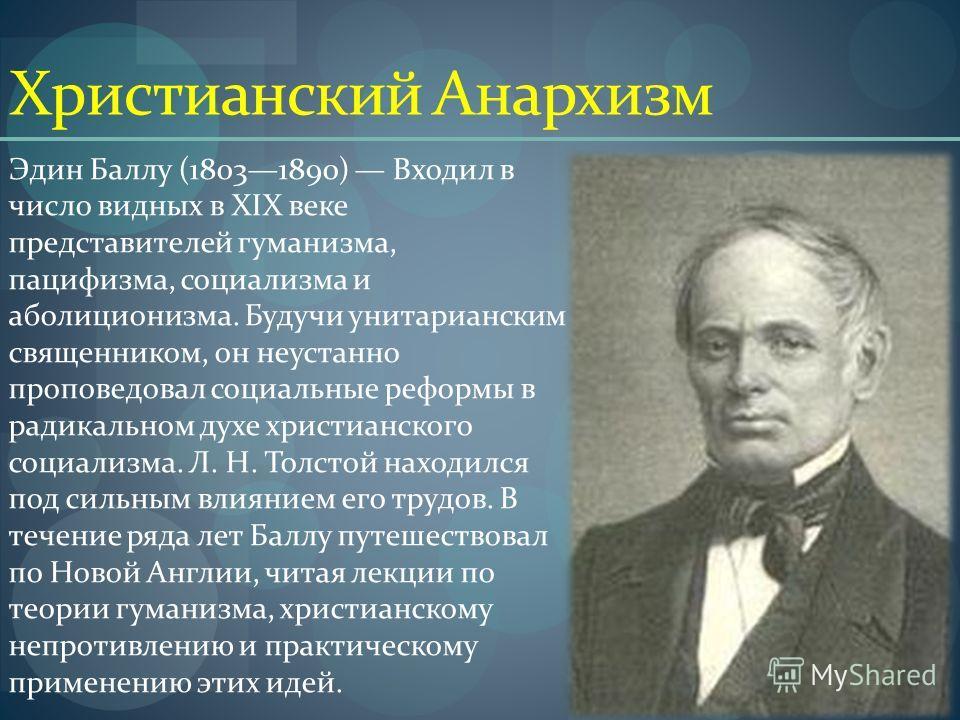 Христианский Анархизм Эдин Баллу (18031890) Входил в число видных в XIX веке представителей гуманизма, пацифизма, социализма и аболиционизма. Будучи унитарианским священником, он неустанно проповедовал социальные реформы в радикальном духе христианск