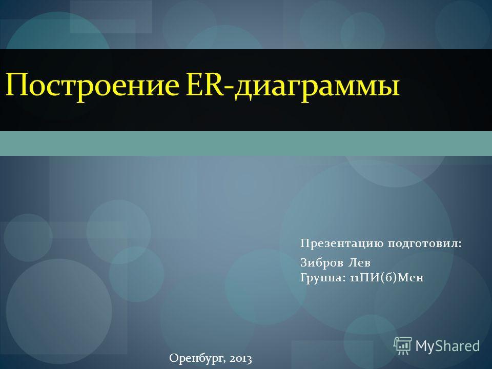 Презентацию подготовил: Зибров Лев Группа: 11ПИ(б)Мен Построение ER-диаграммы Оренбург, 2013