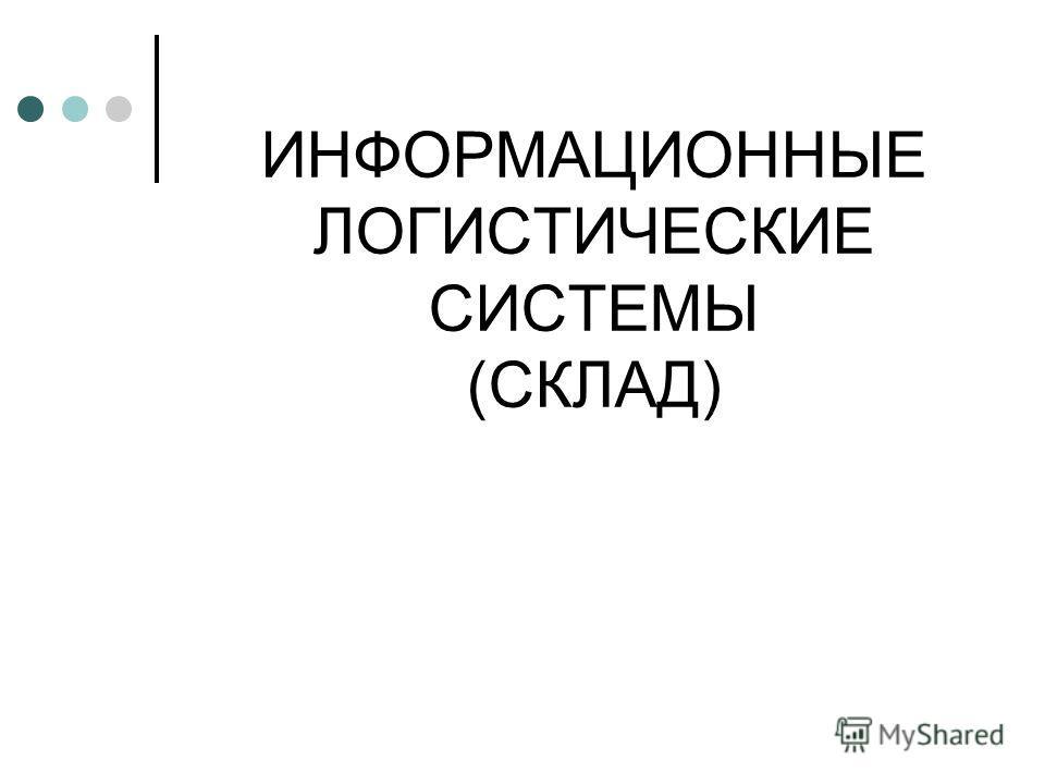 ИНФОРМАЦИОННЫЕ ЛОГИСТИЧЕСКИЕ СИСТЕМЫ (СКЛАД)