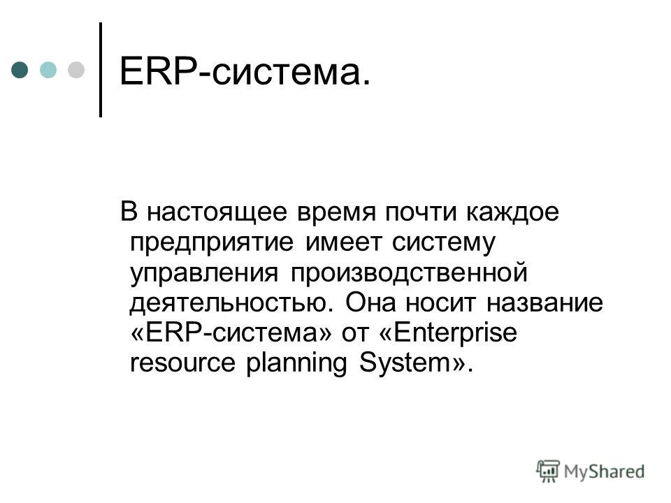 ERP-система. В настоящее время почти каждое предприятие имеет систему управления производственной деятельностью. Она носит название «ERP-система» от «Enterprise resource planning System».