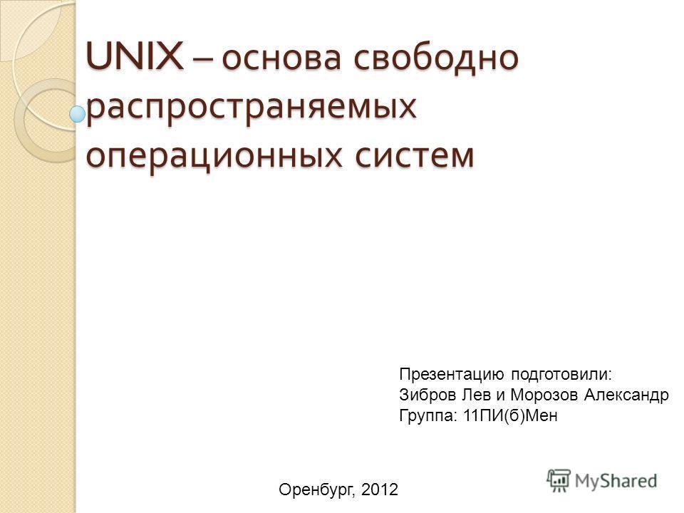 UNIX – основа свободно распространяемых операционных систем Презентацию подготовили: Зибров Лев и Морозов Александр Группа: 11ПИ(б)Мен Оренбург, 2012