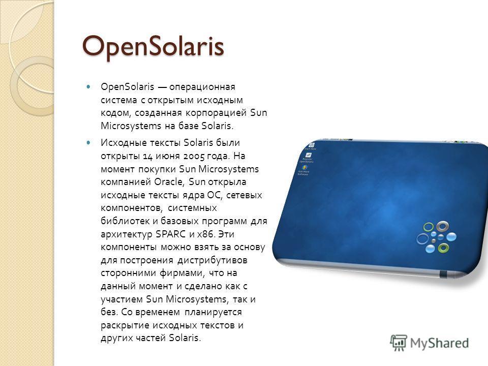 OpenSolaris OpenSolaris операционная система с открытым исходным кодом, созданная корпорацией Sun Microsystems на базе Solaris. Исходные тексты Solaris были открыты 14 июня 2005 года. На момент покупки Sun Microsystems компанией Oracle, Sun открыла и