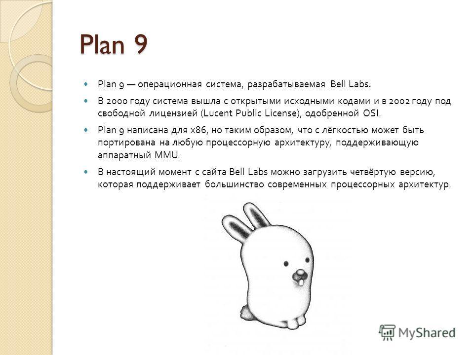Plan 9 Plan 9 операционная система, разрабатываемая Bell Labs. В 2000 году система вышла с открытыми исходными кодами и в 2002 году под свободной лицензией (Lucent Public License), одобренной OSI. Plan 9 написана для x86, но таким образом, что с лёгк