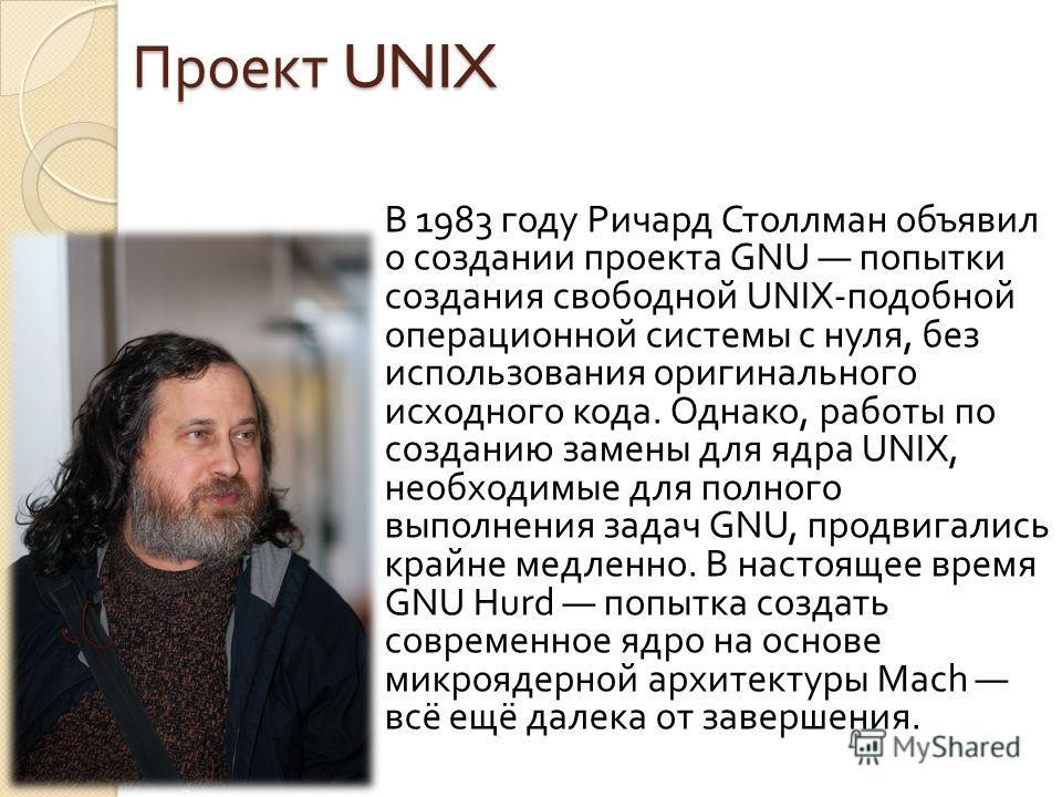 Проект UNIX В 1983 году Ричард Столлман объявил о создании проекта GNU попытки создания свободной UNIX- подобной операционной системы с нуля, без использования оригинального исходного кода. Однако, работы по созданию замены для ядра UNIX, необходимые