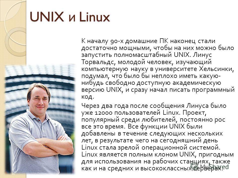 UNIX и Linux К началу 90- х домашние ПК наконец стали достаточно мощными, чтобы на них можно было запустить полномасштабный UNIX. Линус Торвальдс, молодой человек, изучающий компьютерную науку в университете Хельсинки, подумал, что было бы неплохо им