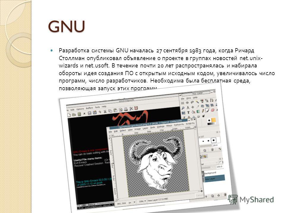 GNU Разработка системы GNU началась 27 сентября 1983 года, когда Ричард Столлман опубликовал объявление о проекте в группах новостей net.unix- wizards и net.usoft. В течение почти 20 лет распространялась и набирала обороты идея создания ПО с открытым