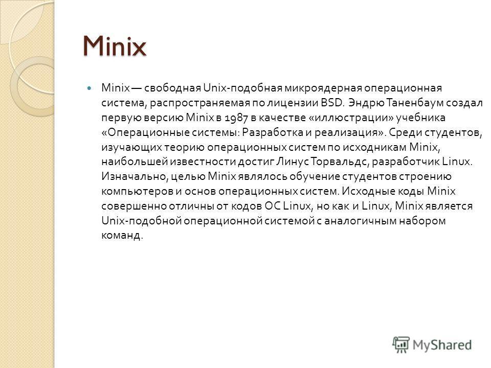 Minix Minix свободная Unix- подобная микроядерная операционная система, распространяемая по лицензии BSD. Эндрю Таненбаум создал первую версию Minix в 1987 в качестве « иллюстрации » учебника « Операционные системы : Разработка и реализация ». Среди