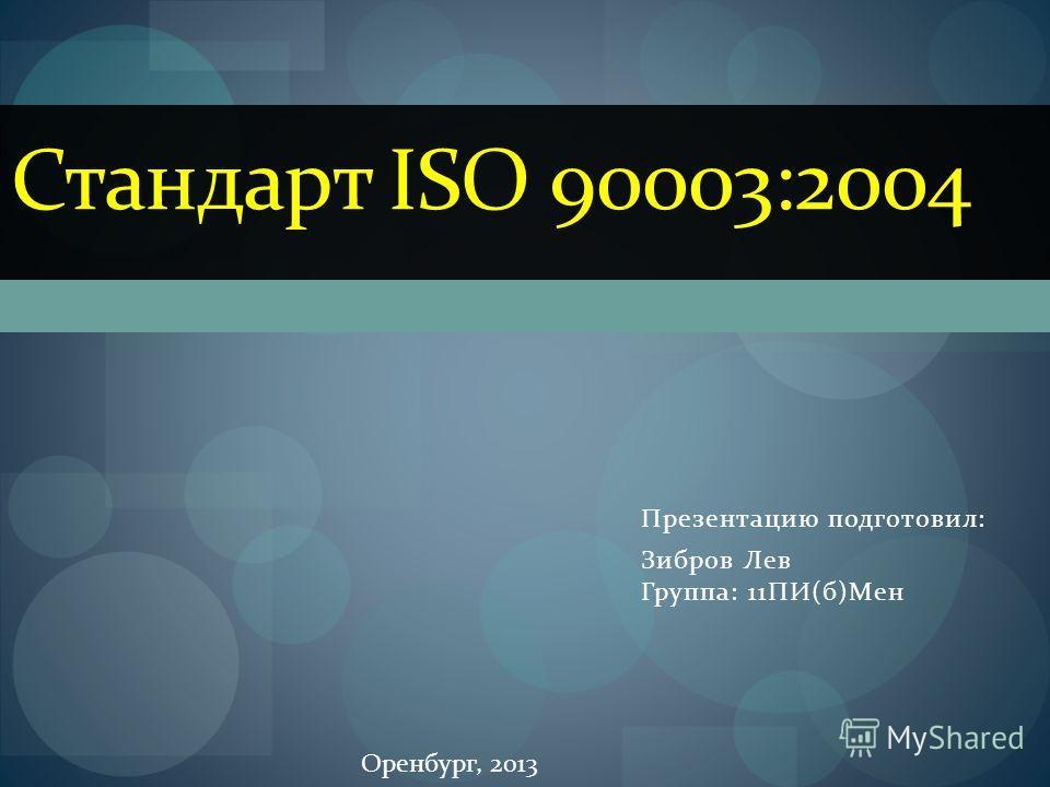 Презентацию подготовил: Зибров Лев Группа: 11ПИ(б)Мен Стандарт ISO 90003:2004 Оренбург, 2013