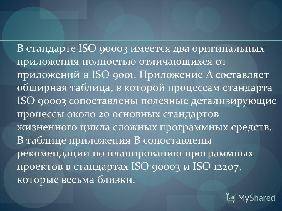 В стандарте ISO 90003 имеется два оригинальных приложения полностью отличающихся от приложений в ISO 9001. Приложение А составляет обширная таблица, в которой процессам стандарта ISO 90003 сопоставлены полезные детализирующие процессы около 20 основн