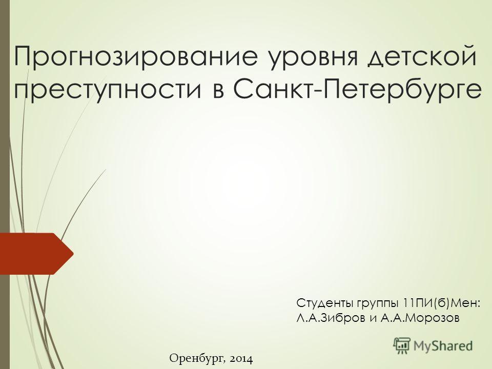 Прогнозирование уровня детской преступности в Санкт-Петербурге Студенты группы 11ПИ(б)Мен: Л.А.Зибров и А.А.Морозов Оренбург, 2014