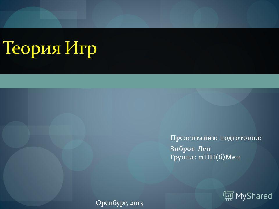 Презентацию подготовил: Зибров Лев Группа: 11ПИ(б)Мен Теория Игр Оренбург, 2013