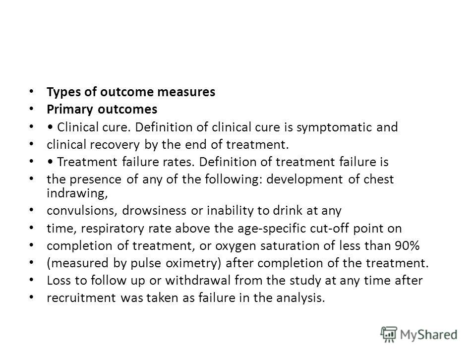 Types of outcome measures Primary outcomes Clinical cure. Definition of clinical cure is symptomatic and clinical recovery by the end of treatment. Treatment failure rates. Definition of treatment failure is the presence of any of the following: deve