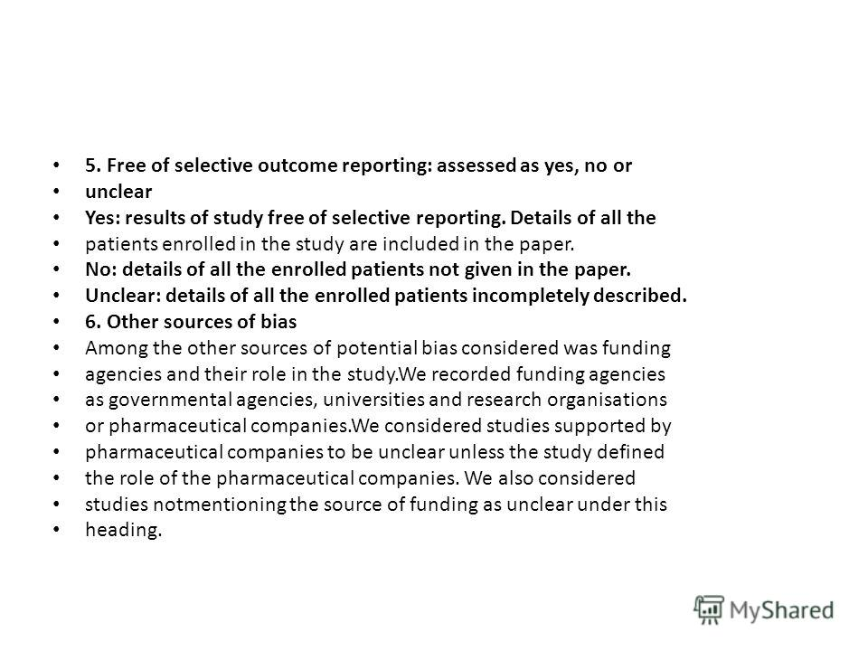 5. Free of selective outcome reporting: assessed as yes, no or unclear Yes: results of study free of selective reporting. Details of all the patients enrolled in the study are included in the paper. No: details of all the enrolled patients not given