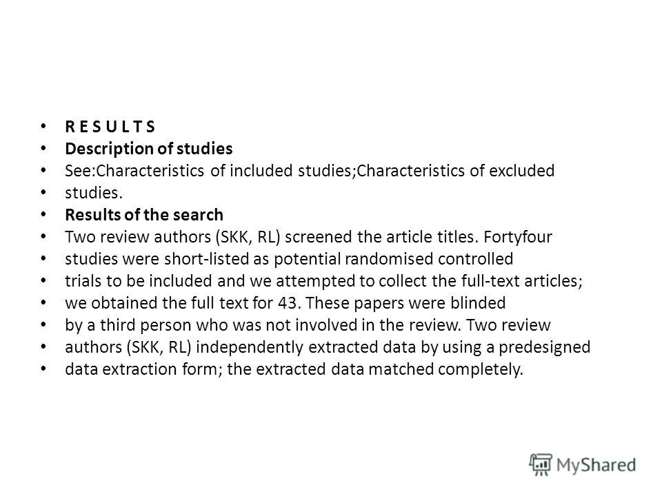 R E S U L T S Description of studies See:Characteristics of included studies;Characteristics of excluded studies. Results of the search Two review authors (SKK, RL) screened the article titles. Fortyfour studies were short-listed as potential randomi