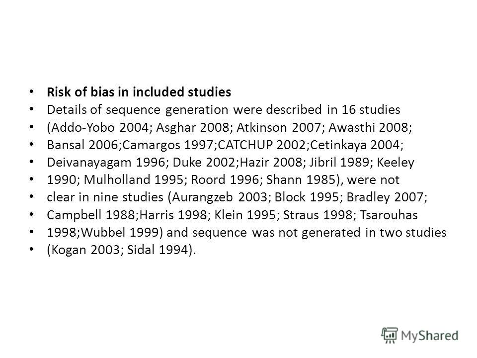 Risk of bias in included studies Details of sequence generation were described in 16 studies (Addo-Yobo 2004; Asghar 2008; Atkinson 2007; Awasthi 2008; Bansal 2006;Camargos 1997;CATCHUP 2002;Cetinkaya 2004; Deivanayagam 1996; Duke 2002;Hazir 2008; Ji