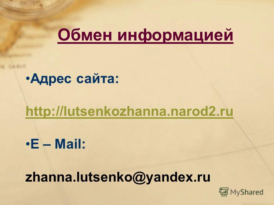 Адрес сайта: http://lutsenkozhanna.narod2. ru Е – Mail: zhanna.lutsenko@yandex.ru Обмен информацией
