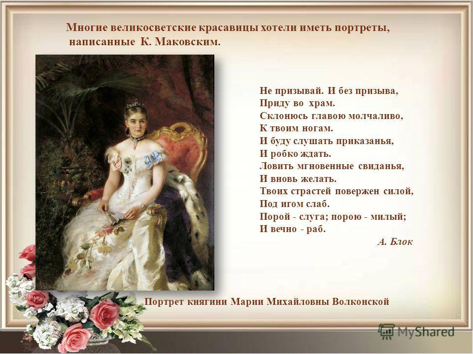 Многие великосветские красавицы хотели иметь портреты, написанные К. Маковским. Портрет княгини Марии Михайловны Волконской Не призывай. И без призыва, Приду во храм. Склонюсь главою молчаливо, К твоим ногам. И буду слушать приказанья, И робко ждать.
