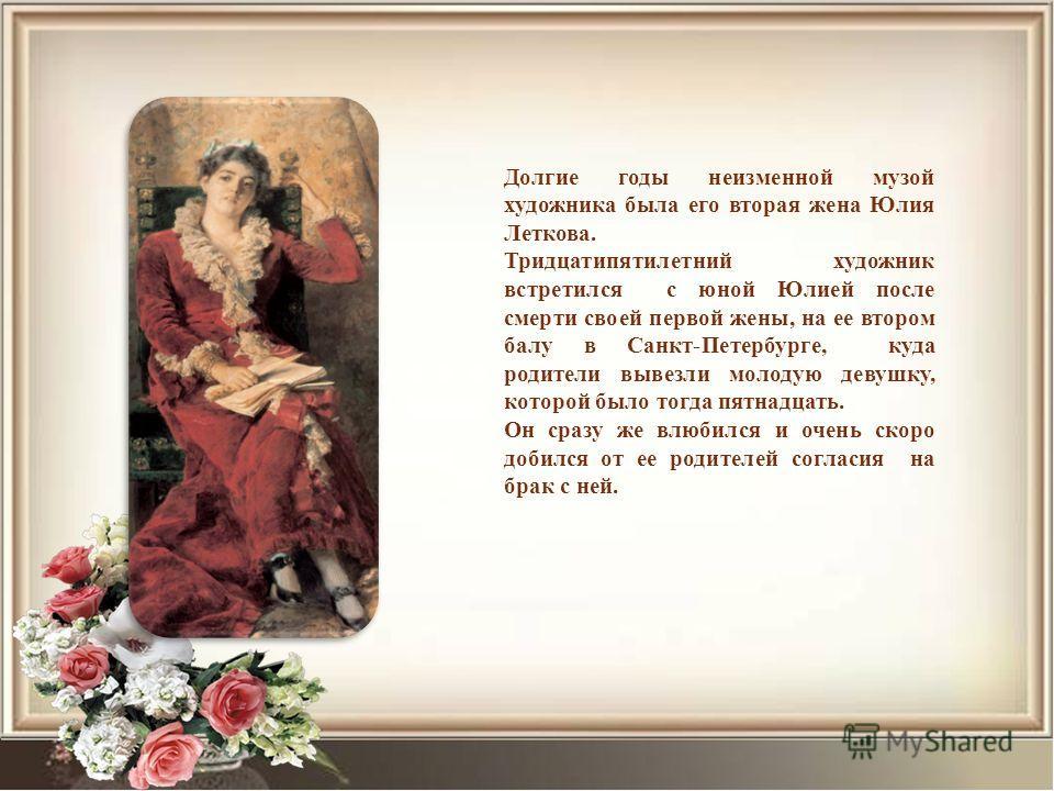 Долгие годы неизменной музой художника была его вторая жена Юлия Леткова. Тридцатипятилетний художник встретился с юной Юлией после смерти своей первой жены, на ее втором балу в Санкт-Петербурге, куда родители вывезли молодую девушку, которой было то