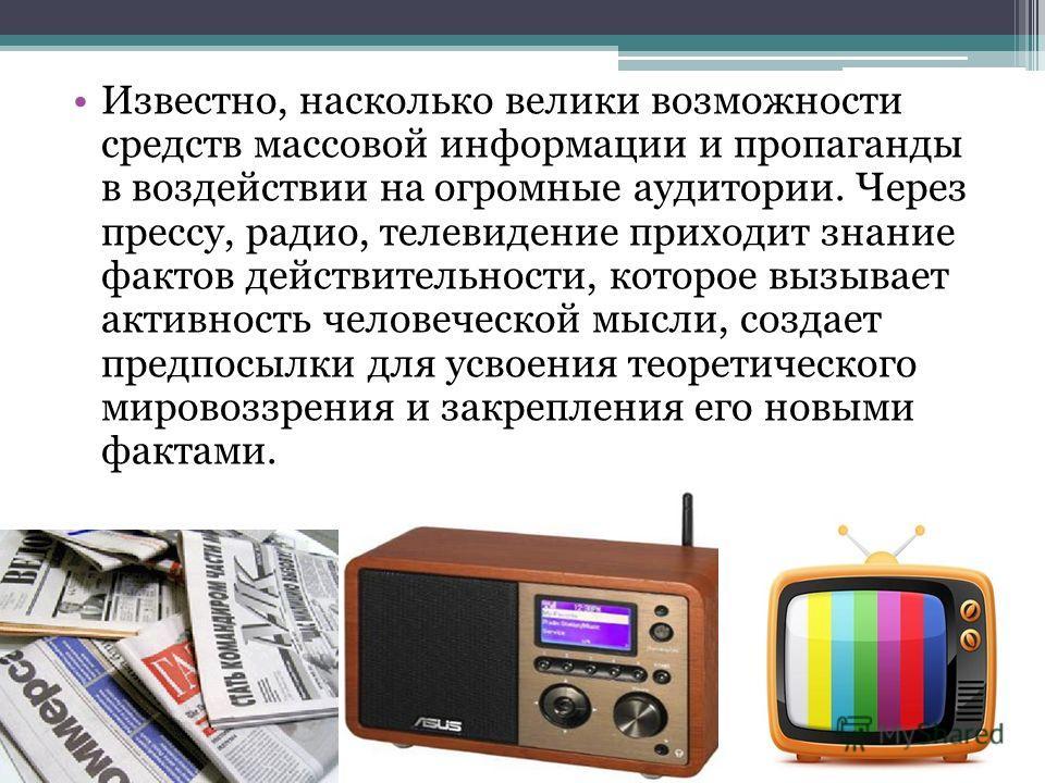 Известно, насколько велики возможности средств массовой информации и пропаганды в воздействии на огромные аудитории. Через прессу, радио, телевидение приходит знание фактов действительности, которое вызывает активность человеческой мысли, создает пре