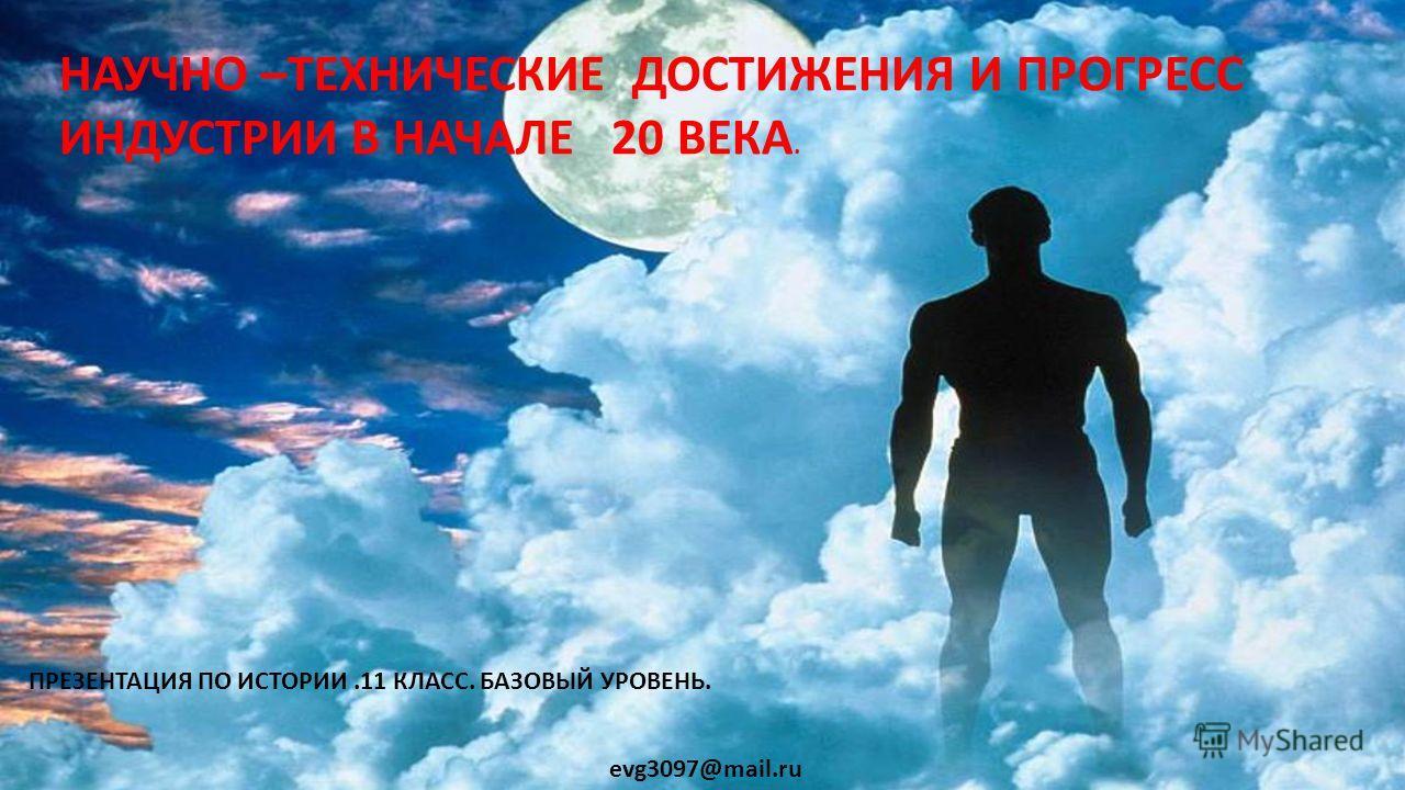 НАУЧНО –ТЕХНИЧЕСКИЕ ДОСТИЖЕНИЯ И ПРОГРЕСС ИНДУСТРИИ В НАЧАЛЕ 20 ВЕКА. ПРЕЗЕНТАЦИЯ ПО ИСТОРИИ.11 КЛАСС. БАЗОВЫЙ УРОВЕНЬ. evg3097@mail.ru