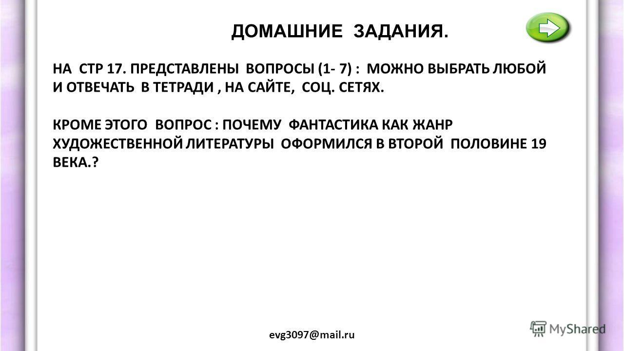 ДОМАШНИЕ ЗАДАНИЯ. evg3097@mail.ru НА СТР 17. ПРЕДСТАВЛЕНЫ ВОПРОСЫ (1- 7) : МОЖНО ВЫБРАТЬ ЛЮБОЙ И ОТВЕЧАТЬ В ТЕТРАДИ, НА САЙТЕ, СОЦ. СЕТЯХ. КРОМЕ ЭТОГО ВОПРОС : ПОЧЕМУ ФАНТАСТИКА КАК ЖАНР ХУДОЖЕСТВЕННОЙ ЛИТЕРАТУРЫ ОФОРМИЛСЯ В ВТОРОЙ ПОЛОВИНЕ 19 ВЕКА.?