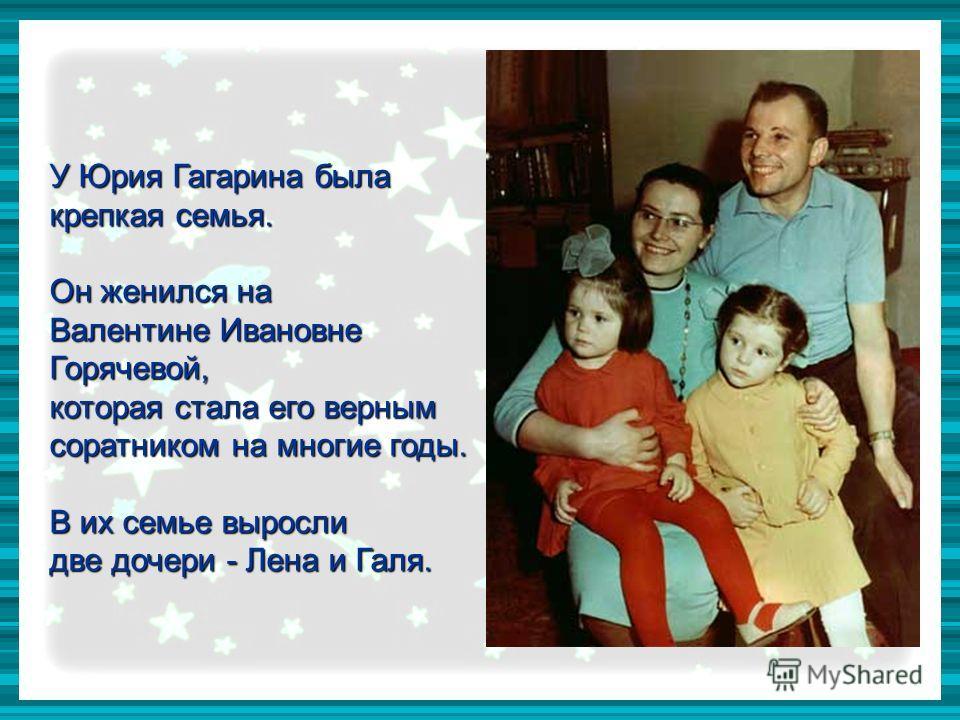 У Юрия Гагарина была крепкая семья. Он женился на Валентине Ивановне Горячевой, которая стала его верным соратником на многие годы. В их семье выросли две дочери - Лена и Галя.