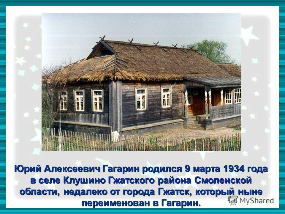 Юрий Алексеевич Гагарин родился 9 марта 1934 года в селе Клушино Гжатского района Смоленской области, недалеко от города Гжатск, который ныне переименован в Гагарин.