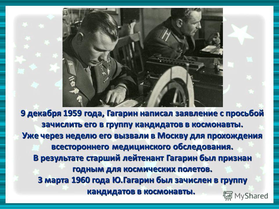 9 декабря 1959 года, Гагарин написал заявление с просьбой зачислить его в группу кандидатов в космонавты. Уже через неделю его вызвали в Москву для прохождения всестороннего медицинского обследования. В результате старший лейтенант Гагарин был призна