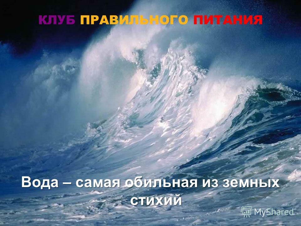 КЛУБ ПРАВИЛЬНОГО ПИТАНИЯ Вода – самая обильная из земных стихий