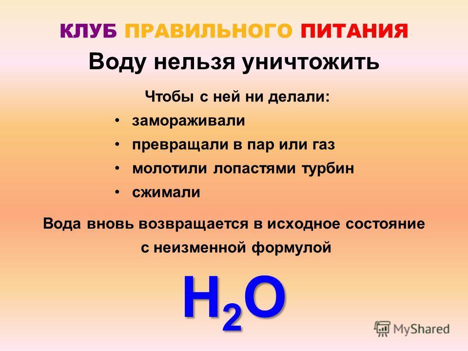 Вода вновь возвращается в исходное состояние с неизменной формулой Н2ОН2ОН2ОН2О КЛУБ ПРАВИЛЬНОГО ПИТАНИЯ Воду нельзя уничтожить Чтобы с ней ни делали: замораживали превращали в пар или газ молотили лопастями турбин сжимали