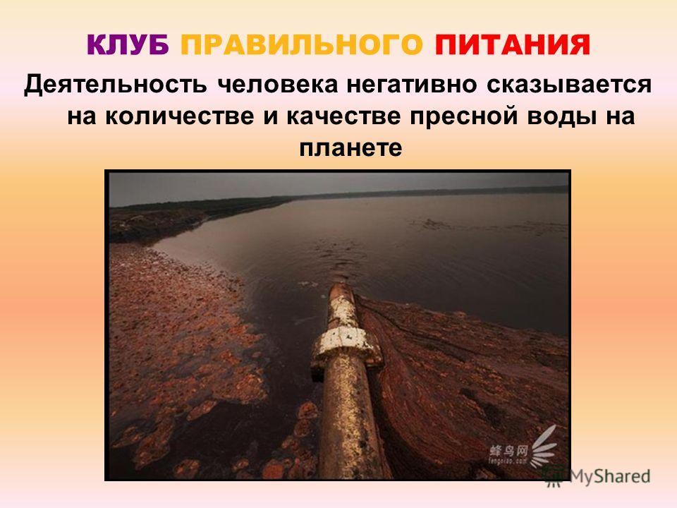 КЛУБ ПРАВИЛЬНОГО ПИТАНИЯ Деятельность человека негативно сказывается на количестве и качестве пресной воды на планете