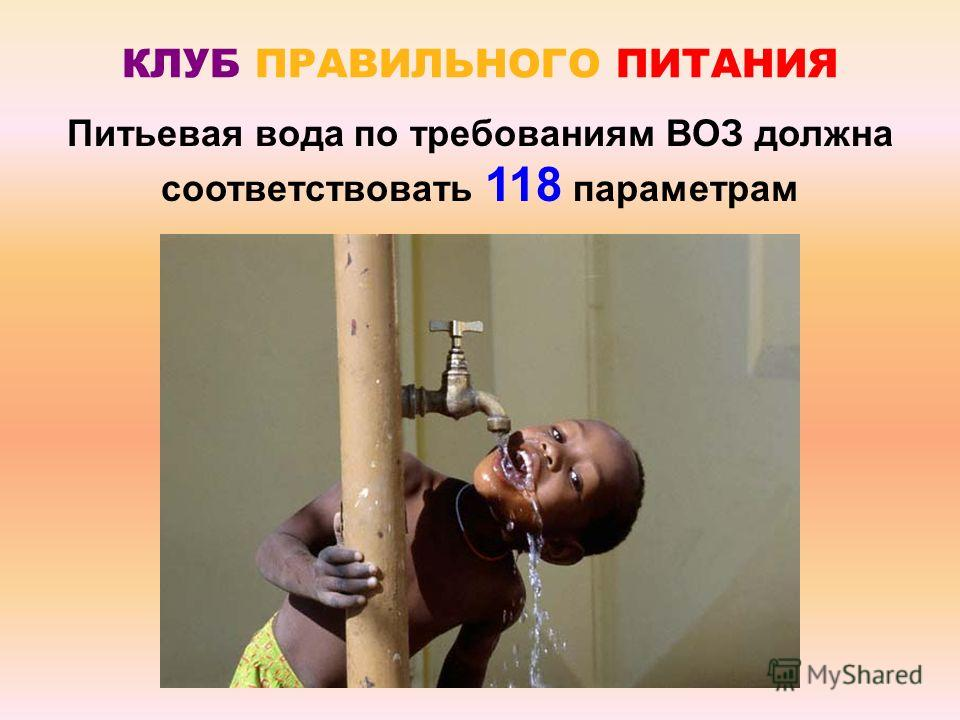 КЛУБ ПРАВИЛЬНОГО ПИТАНИЯ Питьевая вода по требованиям ВОЗ должна соответствовать 118 параметрам