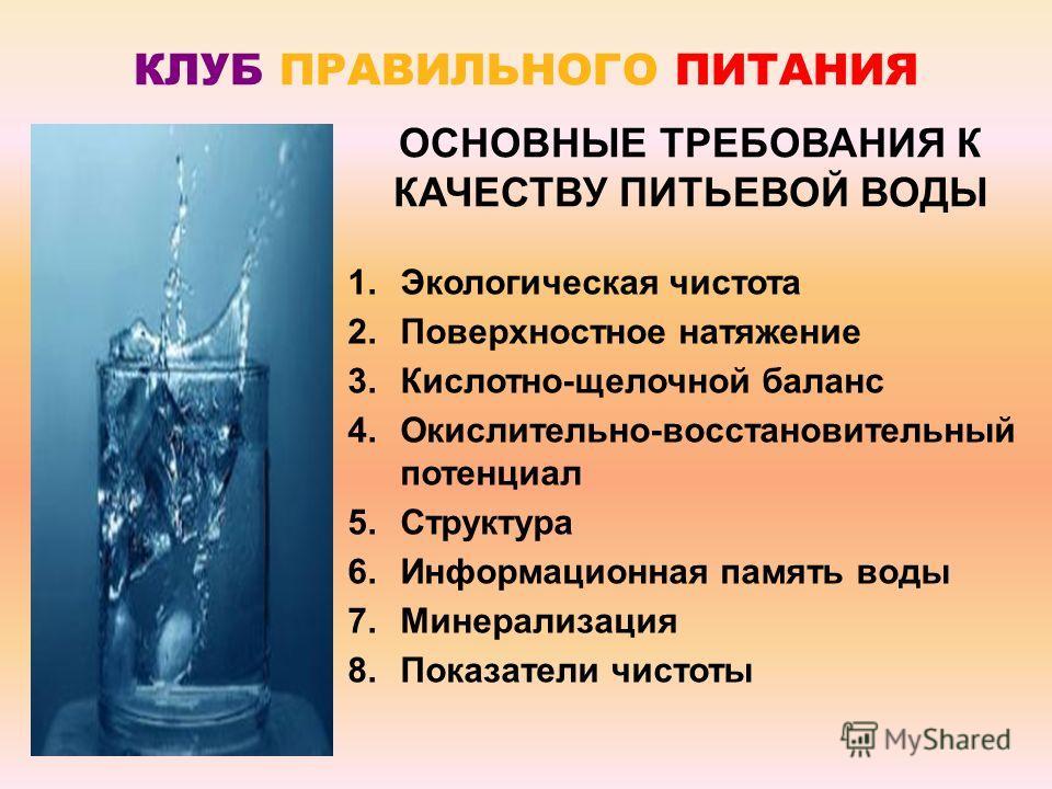 КЛУБ ПРАВИЛЬНОГО ПИТАНИЯ 1. Экологическая чистота 2. Поверхностное натяжение 3.Кислотно-щелочной баланс 4.Окислительно-восстановительный потенциал 5. Структура 6. Информационная память воды 7. Минерализация 8. Показатели чистоты ОСНОВНЫЕ ТРЕБОВАНИЯ К