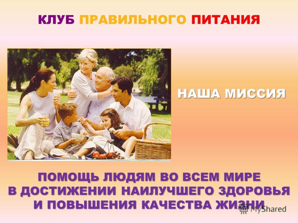 ПОМОЩЬ ЛЮДЯМ ВО ВСЕМ МИРЕ В ДОСТИЖЕНИИ НАИЛУЧШЕГО ЗДОРОВЬЯ И ПОВЫШЕНИЯ КАЧЕСТВА ЖИЗНИ НАША МИССИЯ КЛУБ ПРАВИЛЬНОГО ПИТАНИЯ