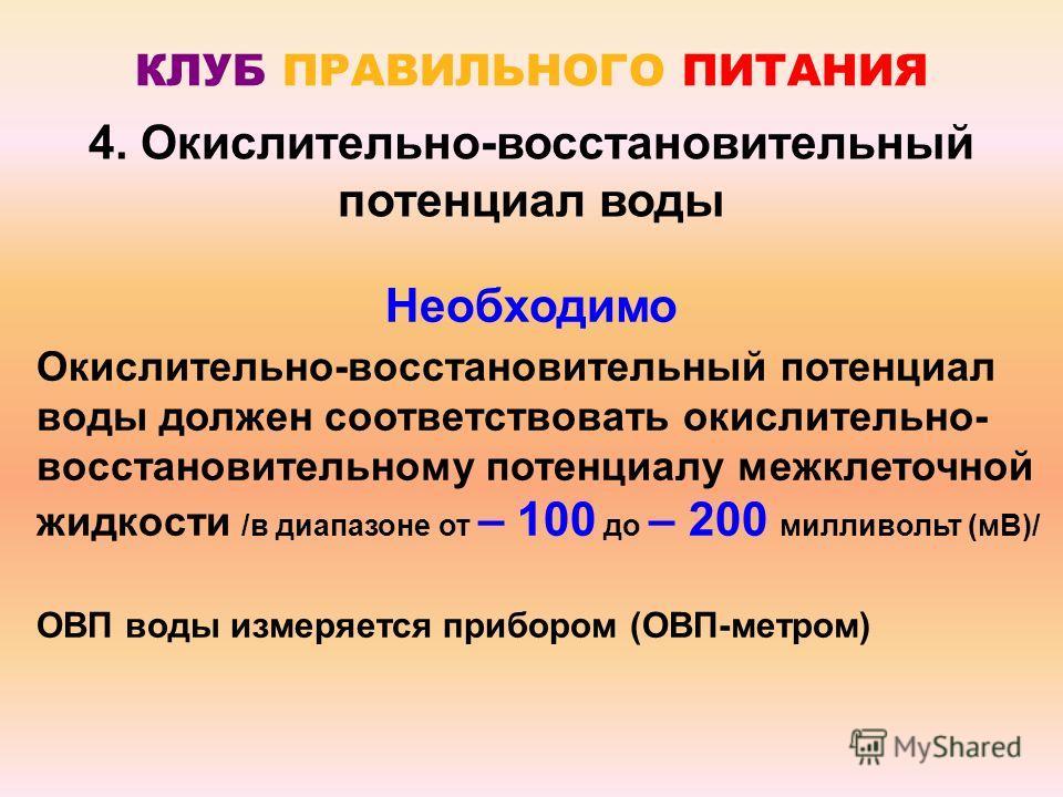 КЛУБ ПРАВИЛЬНОГО ПИТАНИЯ Необходимо Окислительно-восстановительный потенциал воды должен соответствовать окислительно- восстановительному потенциалу межклеточной жидкости /в диапазоне от – 100 до – 200 милливольт (мВ)/ ОВП воды измеряется прибором (О