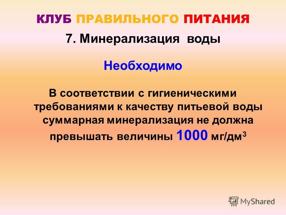 Необходимо В соответствии с гигиеническими требованиями к качеству питьевой воды суммарная минерализация не должна превышать величины 1000 мг/дм 3 КЛУБ ПРАВИЛЬНОГО ПИТАНИЯ 7. Минерализация воды
