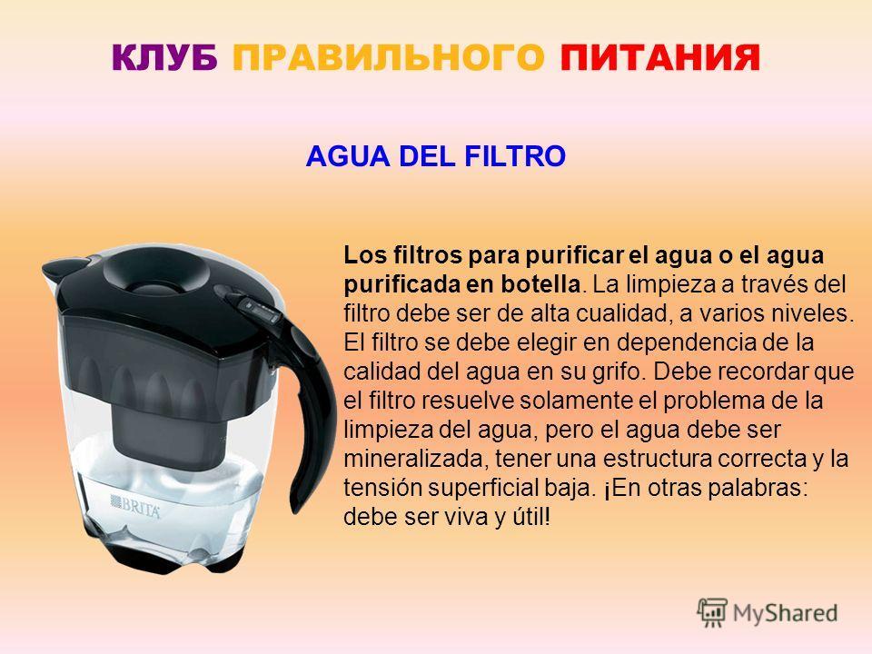 КЛУБ ПРАВИЛЬНОГО ПИТАНИЯ Los filtros para purificar el agua o el agua purificada en botella. La limpieza a través del filtro debe ser de alta cualidad, a varios niveles. El filtro se debe elegir en dependencia de la calidad del agua en su grifo. Debe